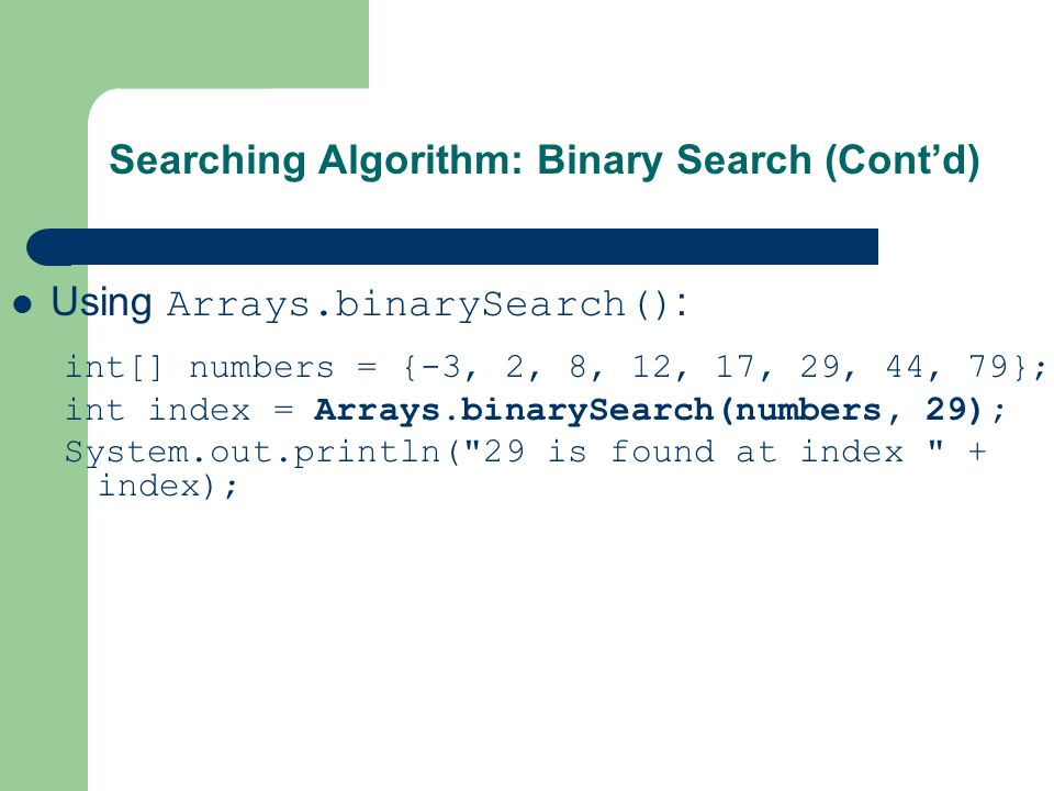 Using Arrays.binarySearch() : int[] numbers = {-3, 2, 8, 12, 17, 29, 44, 79}; int index = Arrays.binarySearch(numbers, 29); System.out.println(