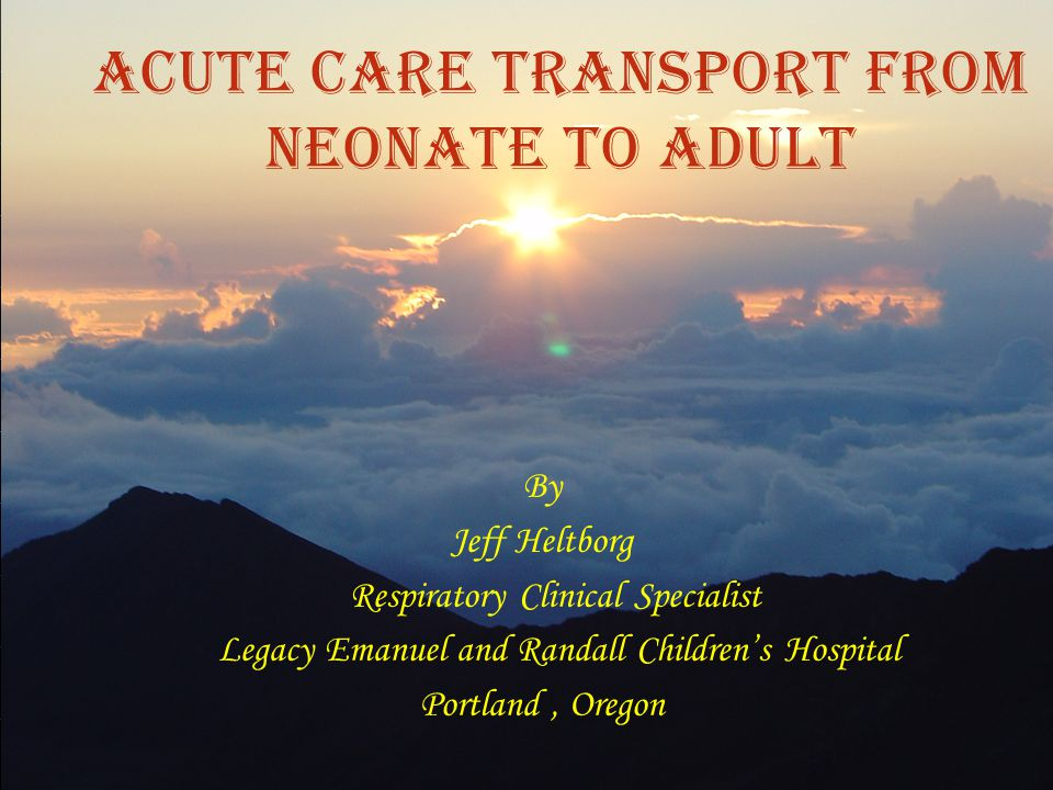 ACUTE CARE TRANSPORT FROM NEONATE TO ADULT By Jeff Heltborg Respiratory Clinical Specialist Legacy Emanuel and Randall Children's Hospital Portland, O