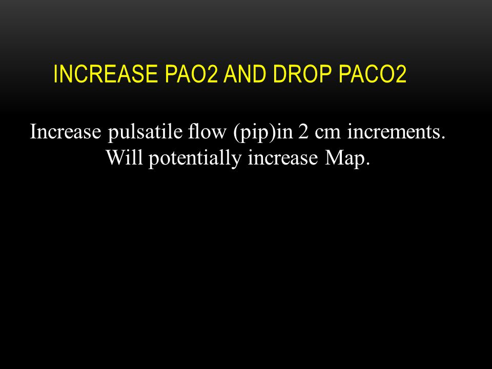 INCREASE PAO2 AND DROP PACO2 Increase pulsatile flow (pip)in 2 cm increments. Will potentially increase Map.