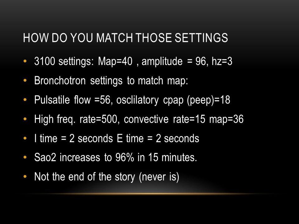 HOW DO YOU MATCH THOSE SETTINGS 3100 settings: Map=40, amplitude = 96, hz=3 Bronchotron settings to match map: Pulsatile flow =56, osclilatory cpap (p