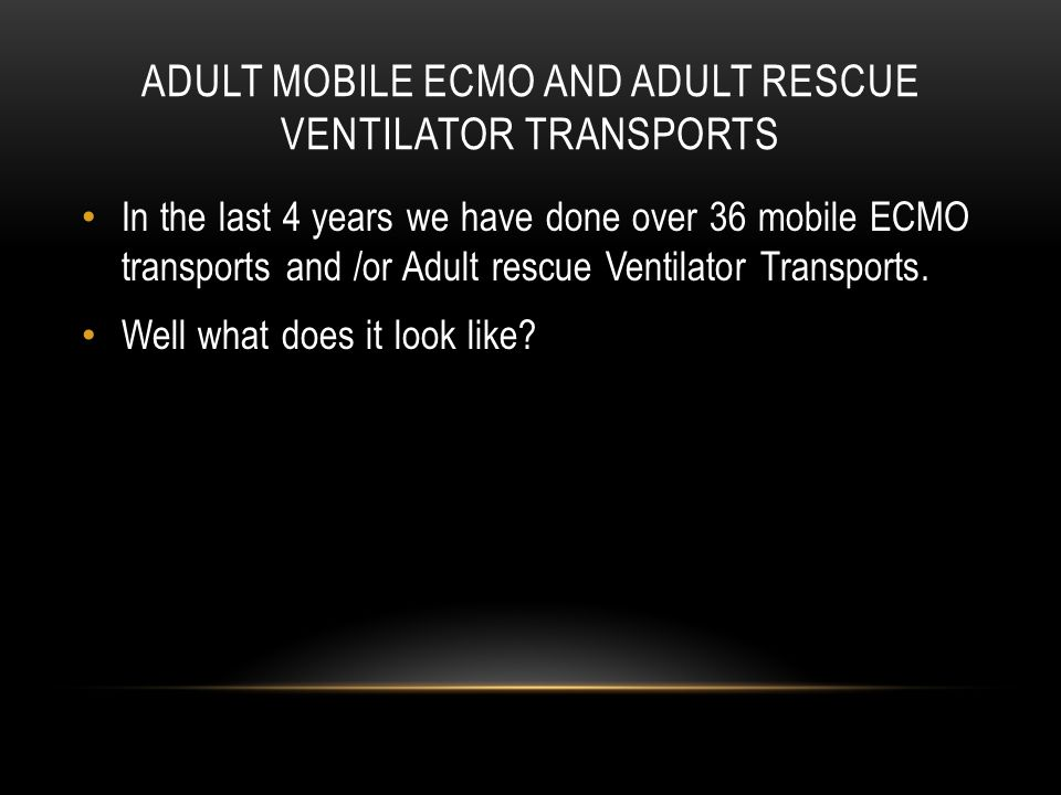 ADULT MOBILE ECMO AND ADULT RESCUE VENTILATOR TRANSPORTS In the last 4 years we have done over 36 mobile ECMO transports and /or Adult rescue Ventilat