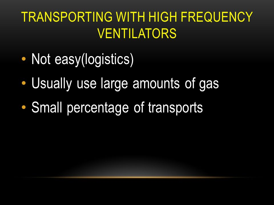 TRANSPORTING WITH HIGH FREQUENCY VENTILATORS Not easy(logistics) Usually use large amounts of gas Small percentage of transports