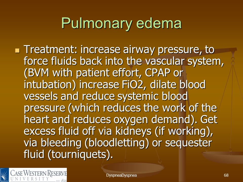 DyspneaDyspnea68 Pulmonary edema Treatment: increase airway pressure, to force fluids back into the vascular system, (BVM with patient effort, CPAP or intubation) increase FiO2, dilate blood vessels and reduce systemic blood pressure (which reduces the work of the heart and reduces oxygen demand).