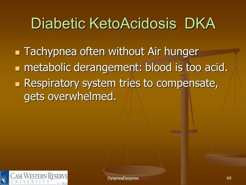 DyspneaDyspnea69 Diabetic KetoAcidosis DKA Tachypnea often without Air hunger Tachypnea often without Air hunger metabolic derangement: blood is too acid.