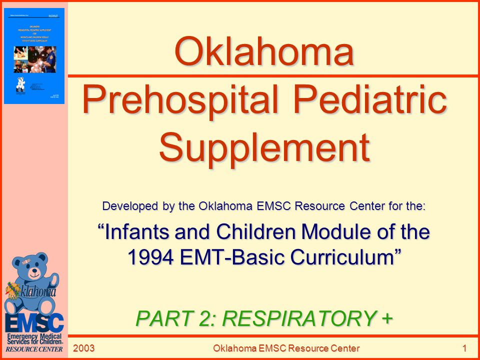 2003Oklahoma EMSC Resource Center22 Epiglottitis (Continued) –Etiology TRUE MEDICAL EMERGENCYTRUE MEDICAL EMERGENCY Acute Edema above GlottisAcute Edema above Glottis –May Result Complete Airway Obstruction Ages 3-6 years most commonAges 3-6 years most common –Can occur in younger or older Sudden OnsetSudden Onset Rapid Progression Respiratory Distress & Airway ObstructionRapid Progression Respiratory Distress & Airway Obstruction Heightened Danger during SleepHeightened Danger during Sleep –Awaken with High Temperature –Sore Throat –Difficulty Breathing and Swallowing