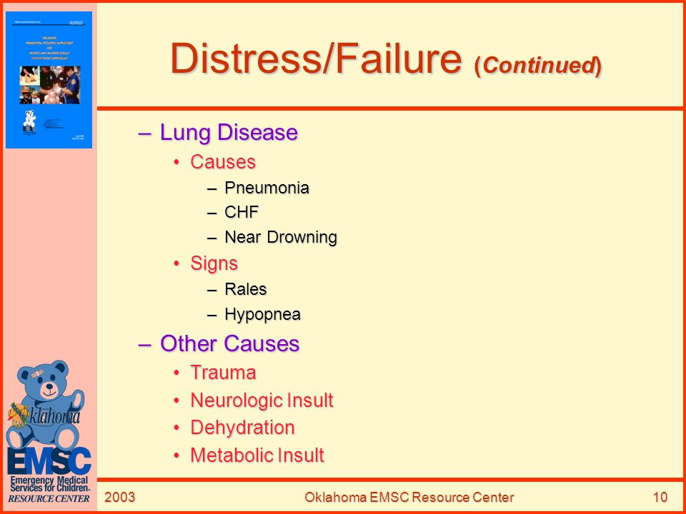 2003Oklahoma EMSC Resource Center10 Distress/Failure (Continued) –Lung Disease CausesCauses –Pneumonia –CHF –Near Drowning SignsSigns –Rales –Hypopnea