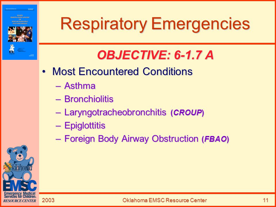 2003Oklahoma EMSC Resource Center11 Respiratory Emergencies OBJECTIVE: 6-1.7 A Most Encountered ConditionsMost Encountered Conditions –Asthma –Bronchi