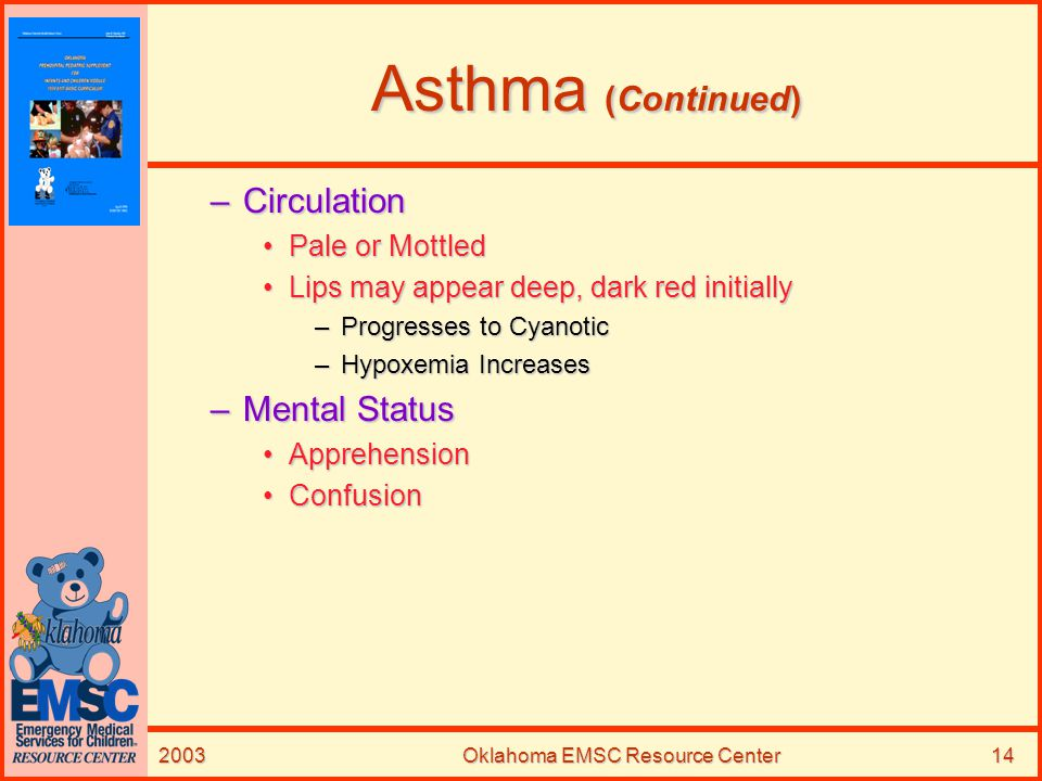 2003Oklahoma EMSC Resource Center14 Asthma (Continued) –Circulation Pale or MottledPale or Mottled Lips may appear deep, dark red initiallyLips may ap