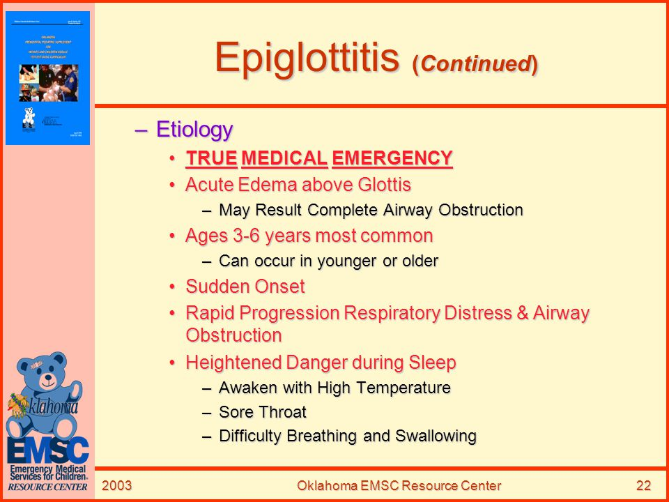 2003Oklahoma EMSC Resource Center22 Epiglottitis (Continued) –Etiology TRUE MEDICAL EMERGENCYTRUE MEDICAL EMERGENCY Acute Edema above GlottisAcute Ede