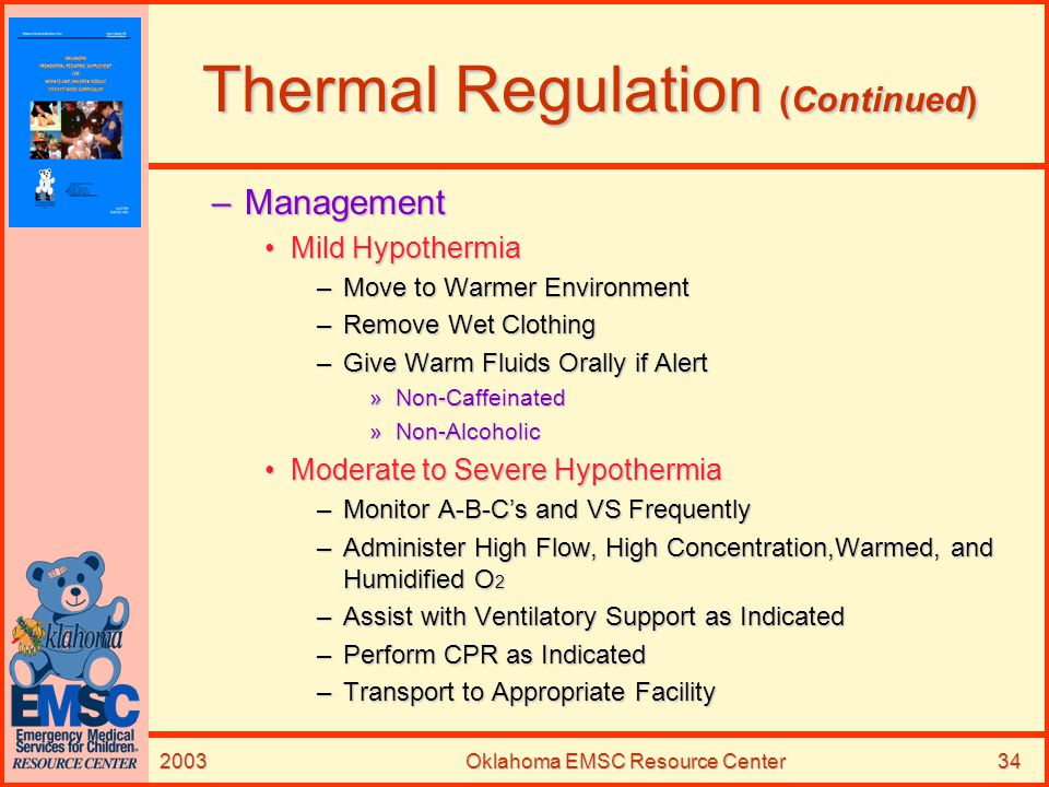 2003Oklahoma EMSC Resource Center34 Thermal Regulation (Continued) –Management Mild HypothermiaMild Hypothermia –Move to Warmer Environment –Remove We