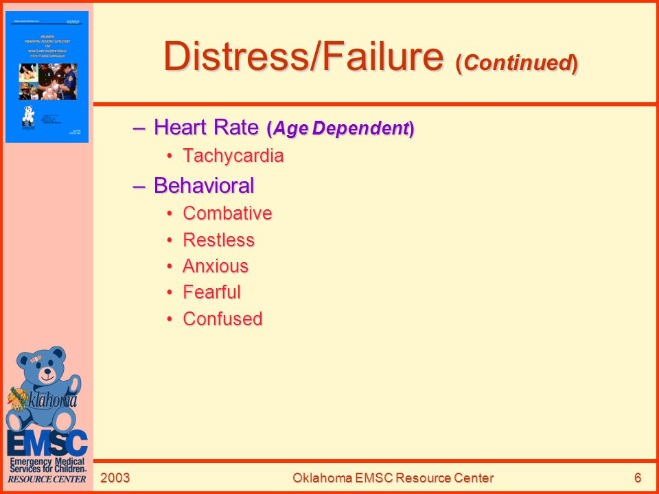 2003Oklahoma EMSC Resource Center7 Distress/Failure (Continued) Late SignsLate Signs –Apnea –Cyanosis –Altered Mental Status (AMS) –Bradycardia Birth to 12 months = HR <80 bpmBirth to 12 months = HR <80 bpm > 1 year age = HR 1 year age = HR < 60 bpm –Cardiopulmonary Arrest