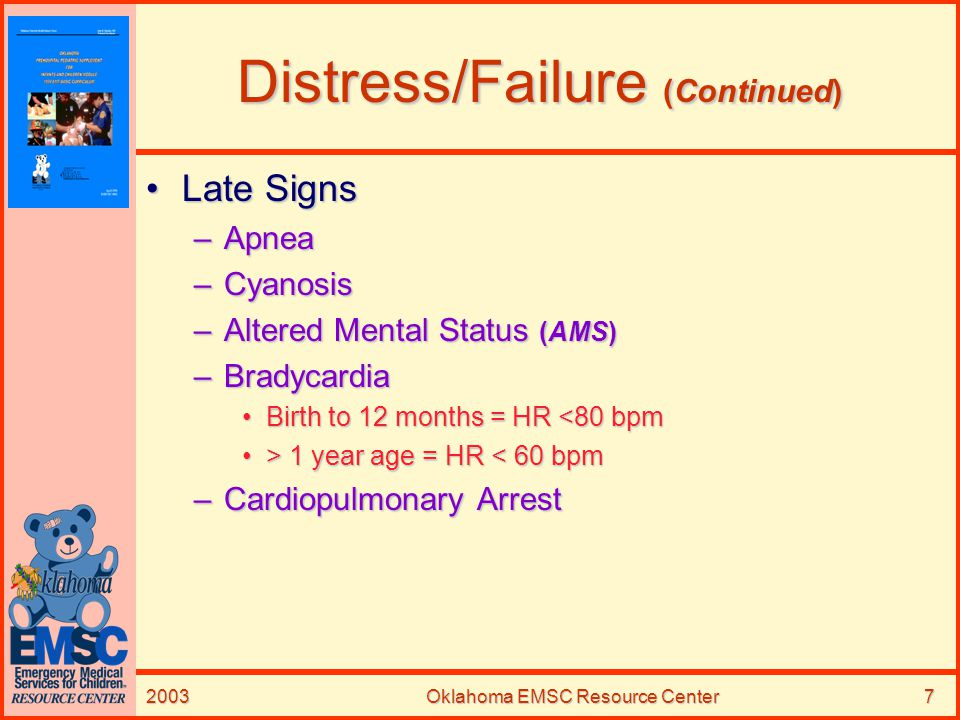2003Oklahoma EMSC Resource Center8 Distress/Failure (Continued) Predisposing FactorsPredisposing Factors –Upper Airway Obstruction Severe Partial or CompleteSevere Partial or Complete CausesCauses –Croup –Epiglottitis –FBAO SignsSigns –Severe Stridor –Totally Absent Breath Sounds
