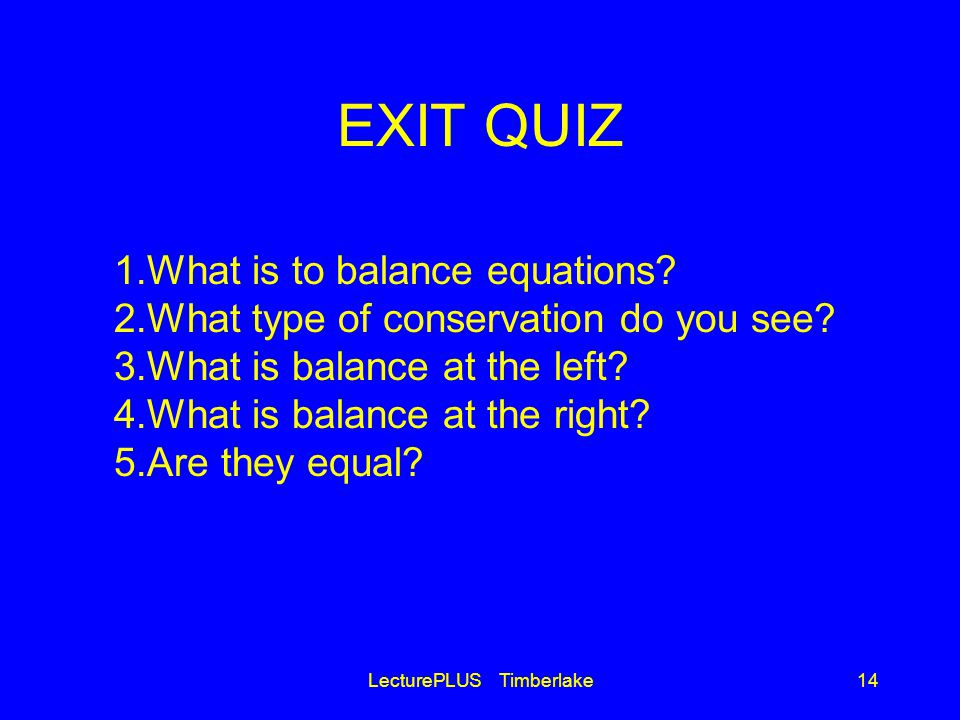 EXIT QUIZ LecturePLUS Timberlake14 1.What is to balance equations.