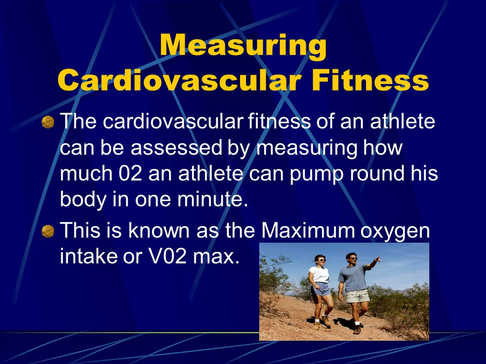 Measuring Cardiovascular Fitness The cardiovascular fitness of an athlete can be assessed by measuring how much 02 an athlete can pump round his body in one minute.