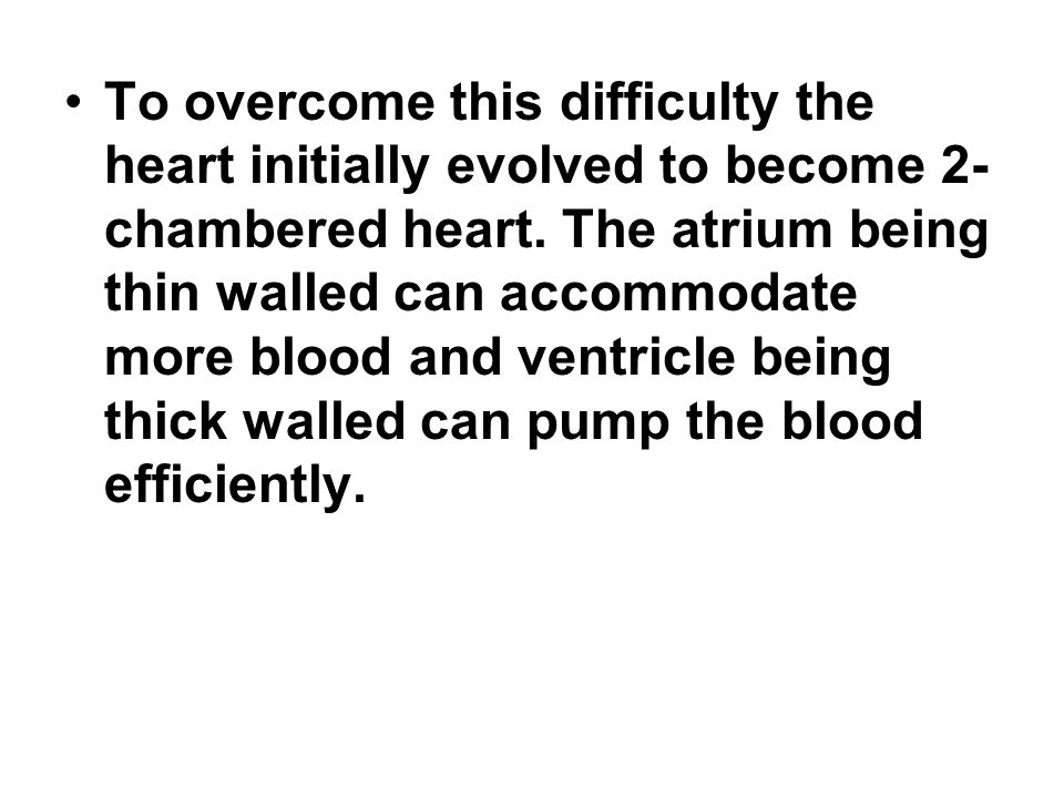 To overcome this difficulty the heart initially evolved to become 2- chambered heart.