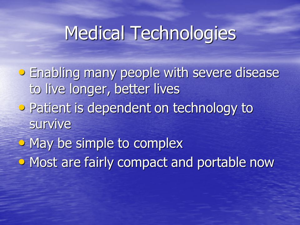 Medical Technologies Enabling many people with severe disease to live longer, better lives Enabling many people with severe disease to live longer, better lives Patient is dependent on technology to survive Patient is dependent on technology to survive May be simple to complex May be simple to complex Most are fairly compact and portable now Most are fairly compact and portable now