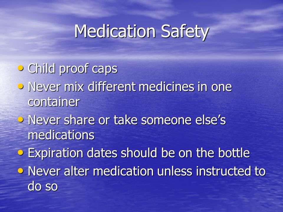 Medication Safety Child proof caps Child proof caps Never mix different medicines in one container Never mix different medicines in one container Never share or take someone else's medications Never share or take someone else's medications Expiration dates should be on the bottle Expiration dates should be on the bottle Never alter medication unless instructed to do so Never alter medication unless instructed to do so