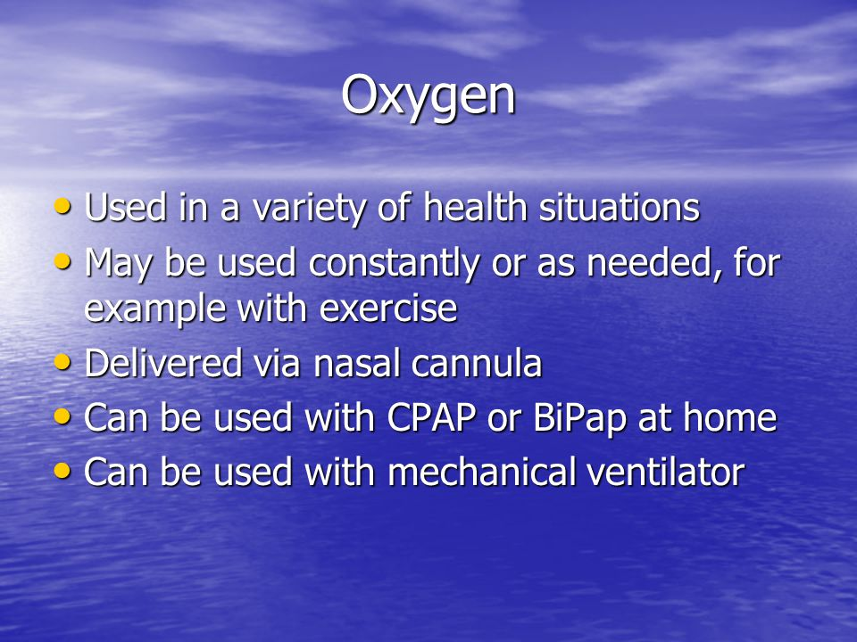 Oxygen Used in a variety of health situations Used in a variety of health situations May be used constantly or as needed, for example with exercise May be used constantly or as needed, for example with exercise Delivered via nasal cannula Delivered via nasal cannula Can be used with CPAP or BiPap at home Can be used with CPAP or BiPap at home Can be used with mechanical ventilator Can be used with mechanical ventilator