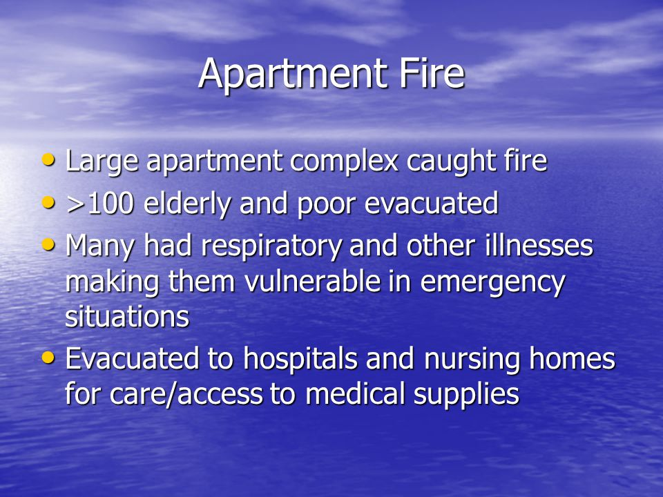 Apartment Fire Large apartment complex caught fire Large apartment complex caught fire >100 elderly and poor evacuated >100 elderly and poor evacuated Many had respiratory and other illnesses making them vulnerable in emergency situations Many had respiratory and other illnesses making them vulnerable in emergency situations Evacuated to hospitals and nursing homes for care/access to medical supplies Evacuated to hospitals and nursing homes for care/access to medical supplies