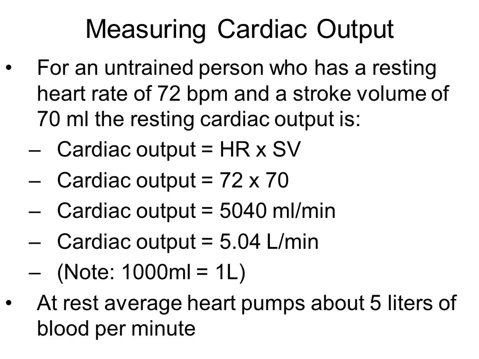 Measuring Cardiac Output For an untrained person who has a resting heart rate of 72 bpm and a stroke volume of 70 ml the resting cardiac output is: –Cardiac output = HR x SV –Cardiac output = 72 x 70 –Cardiac output = 5040 ml/min –Cardiac output = 5.04 L/min –(Note: 1000ml = 1L) At rest average heart pumps about 5 liters of blood per minute