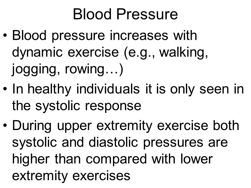 Blood Pressure Blood pressure increases with dynamic exercise (e.g., walking, jogging, rowing…) In healthy individuals it is only seen in the systolic response During upper extremity exercise both systolic and diastolic pressures are higher than compared with lower extremity exercises