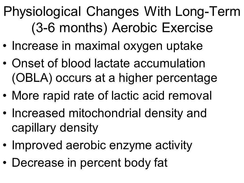 Physiological Changes With Long-Term (3-6 months) Aerobic Exercise Increase in maximal oxygen uptake Onset of blood lactate accumulation (OBLA) occurs at a higher percentage More rapid rate of lactic acid removal Increased mitochondrial density and capillary density Improved aerobic enzyme activity Decrease in percent body fat