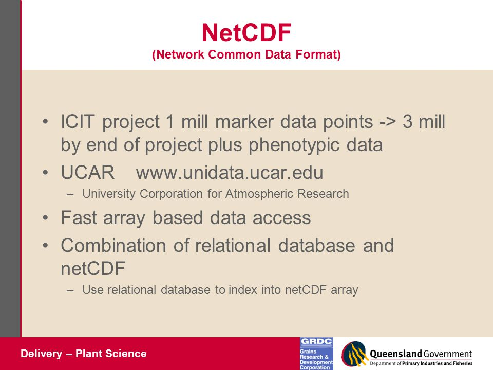 Delivery – Plant Science NetCDF (Network Common Data Format) ICIT project 1 mill marker data points -> 3 mill by end of project plus phenotypic data UCAR www.unidata.ucar.edu –University Corporation for Atmospheric Research Fast array based data access Combination of relational database and netCDF –Use relational database to index into netCDF array