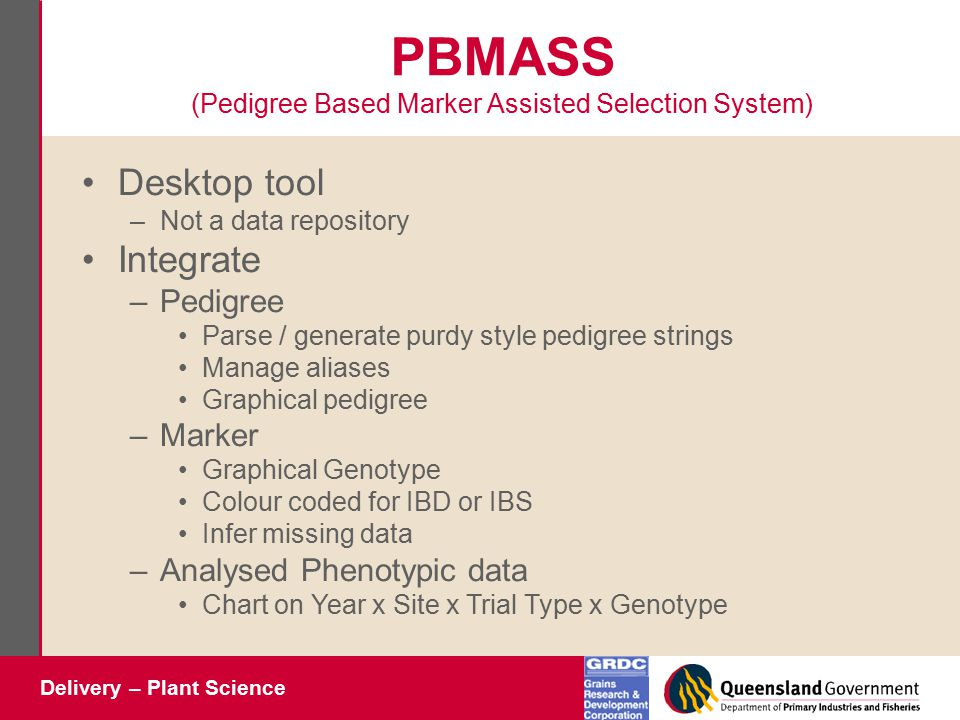 Delivery – Plant Science PBMASS (Pedigree Based Marker Assisted Selection System) Desktop tool –Not a data repository Integrate –Pedigree Parse / generate purdy style pedigree strings Manage aliases Graphical pedigree –Marker Graphical Genotype Colour coded for IBD or IBS Infer missing data –Analysed Phenotypic data Chart on Year x Site x Trial Type x Genotype