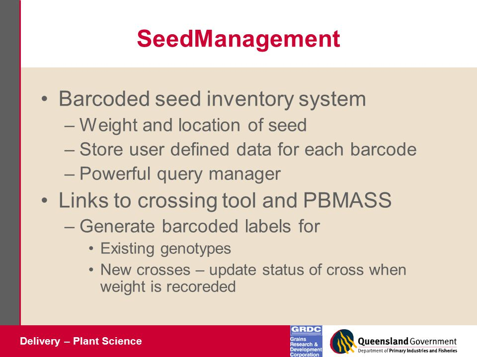 Delivery – Plant Science SeedManagement Barcoded seed inventory system –Weight and location of seed –Store user defined data for each barcode –Powerful query manager Links to crossing tool and PBMASS –Generate barcoded labels for Existing genotypes New crosses – update status of cross when weight is recoreded