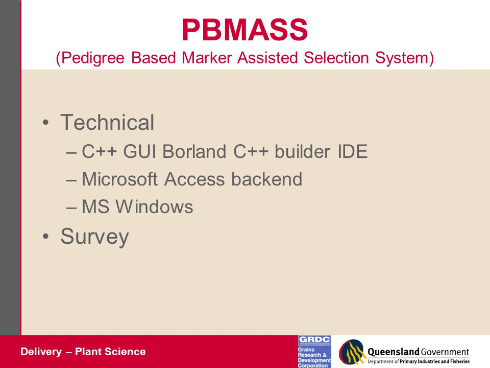 Delivery – Plant Science PBMASS (Pedigree Based Marker Assisted Selection System) Technical –C++ GUI Borland C++ builder IDE –Microsoft Access backend