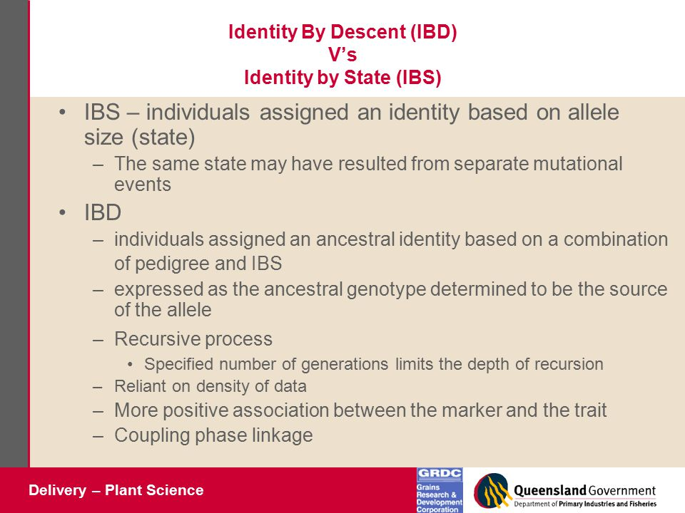 Delivery – Plant Science Identity By Descent (IBD) V's Identity by State (IBS) IBS – individuals assigned an identity based on allele size (state) –The same state may have resulted from separate mutational events IBD –individuals assigned an ancestral identity based on a combination of pedigree and IBS –expressed as the ancestral genotype determined to be the source of the allele –Recursive process Specified number of generations limits the depth of recursion –Reliant on density of data –More positive association between the marker and the trait –Coupling phase linkage