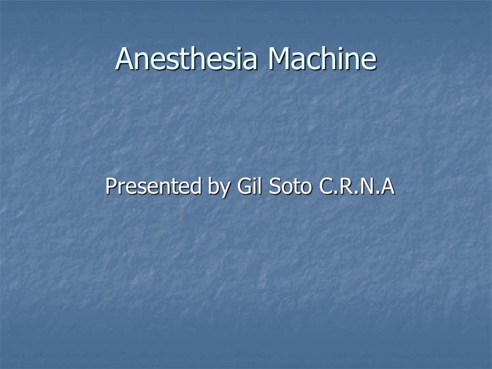 Anesthesia Machine Presented by Gil Soto C.R.N.A Presented by Gil Soto C.R.N.A