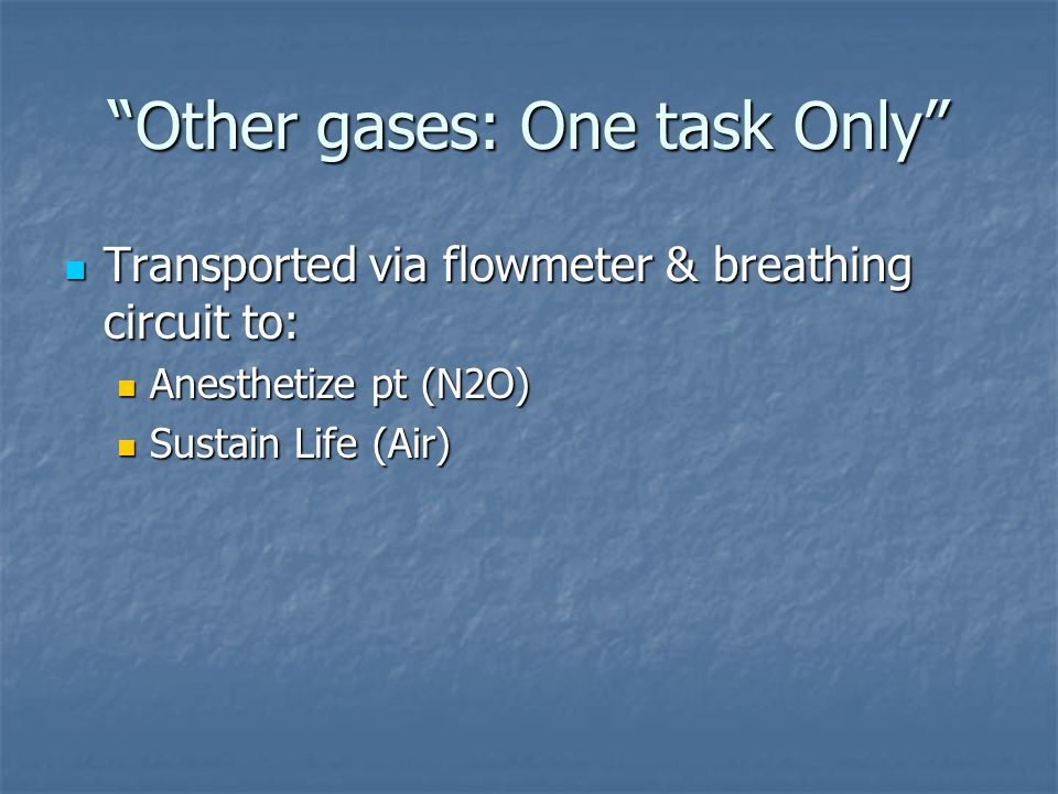 """""""Other gases: One task Only"""" Transported via flowmeter & breathing circuit to: Transported via flowmeter & breathing circuit to: Anesthetize pt (N2O)"""