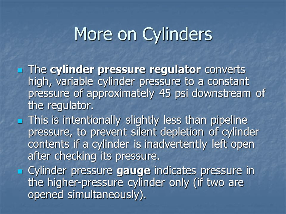 More on Cylinders The cylinder pressure regulator converts high, variable cylinder pressure to a constant pressure of approximately 45 psi downstream