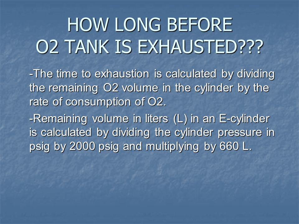 HOW LONG BEFORE O2 TANK IS EXHAUSTED??? -The time to exhaustion is calculated by dividing the remaining O2 volume in the cylinder by the rate of consu