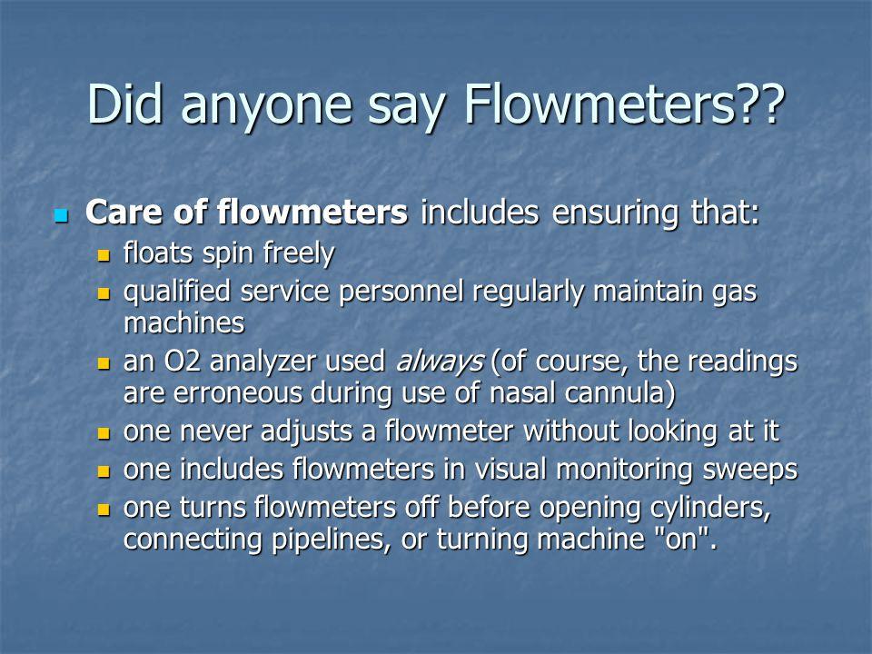 Did anyone say Flowmeters?? Care of flowmeters includes ensuring that: Care of flowmeters includes ensuring that: floats spin freely floats spin freel