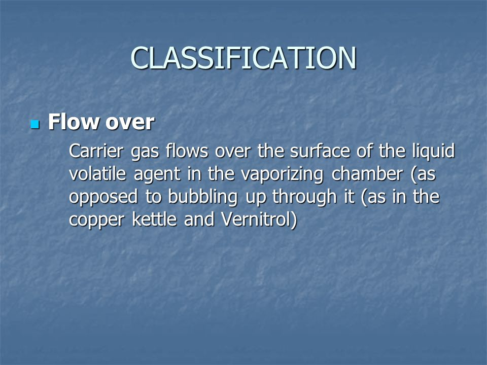 CLASSIFICATION Flow over Flow over Carrier gas flows over the surface of the liquid volatile agent in the vaporizing chamber (as opposed to bubbling u