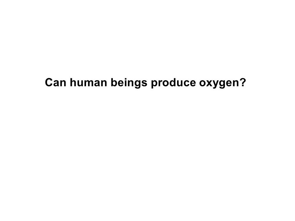 Can human beings produce oxygen?