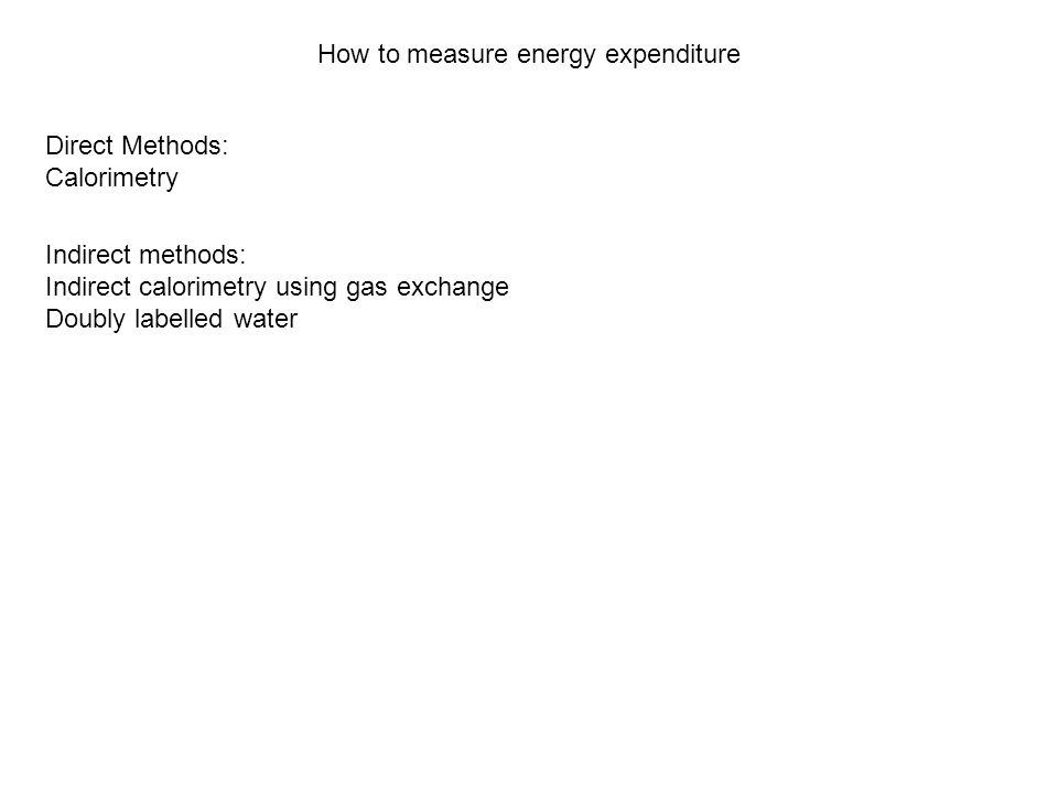 How to measure energy expenditure Direct Methods: Calorimetry Indirect methods: Indirect calorimetry using gas exchange Doubly labelled water