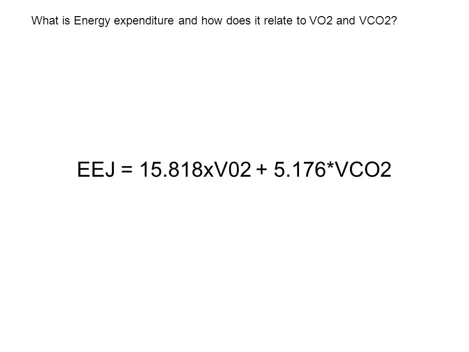 What is Energy expenditure and how does it relate to VO2 and VCO2 EEJ = 15.818xV02 + 5.176*VCO2