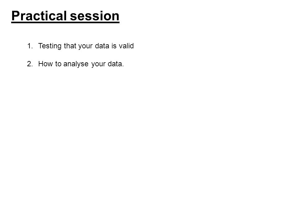 Practical session 1.Testing that your data is valid 2.How to analyse your data.