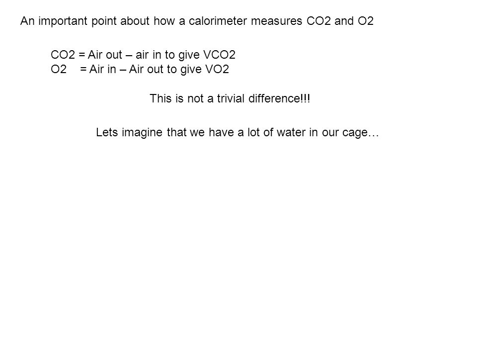 An important point about how a calorimeter measures CO2 and O2 CO2 = Air out – air in to give VCO2 O2 = Air in – Air out to give VO2 This is not a trivial difference!!.