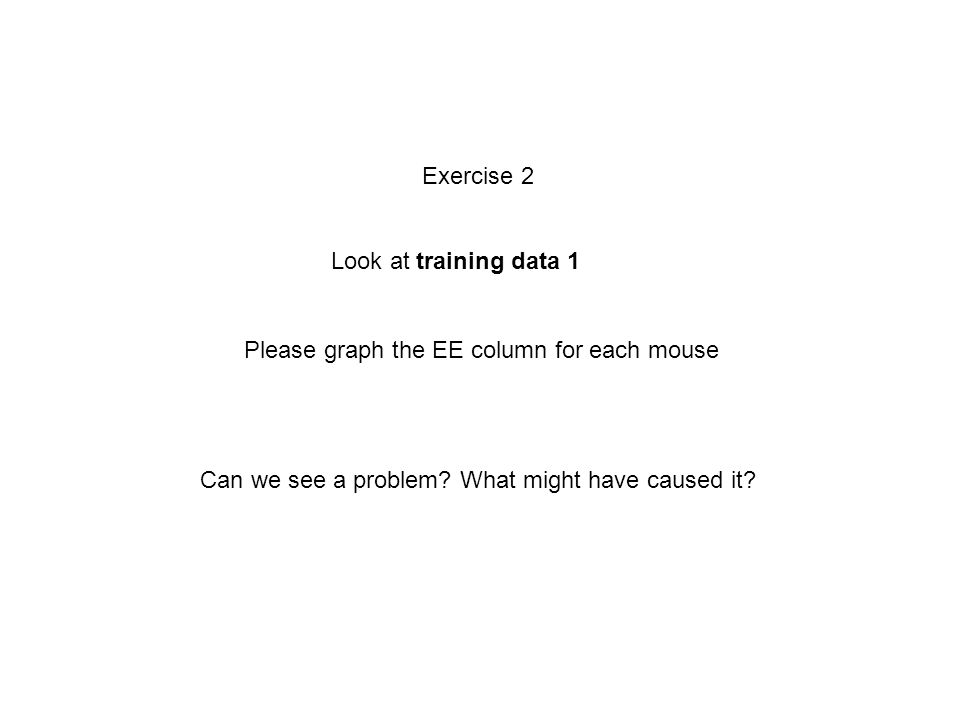 Exercise 2 Look at training data 1 Please graph the EE column for each mouse Can we see a problem.