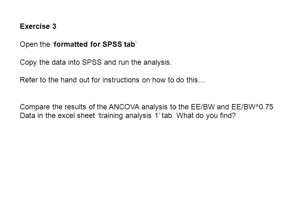 Exercise 3 Open the 'formatted for SPSS tab' Copy the data into SPSS and run the analysis.