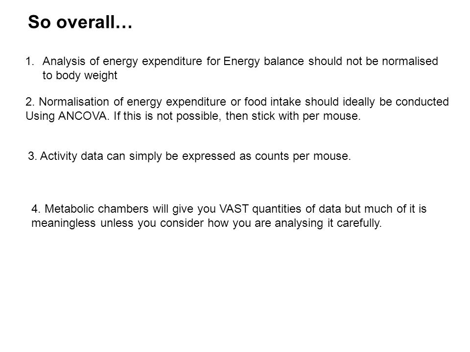 So overall… 1.Analysis of energy expenditure for Energy balance should not be normalised to body weight 2.