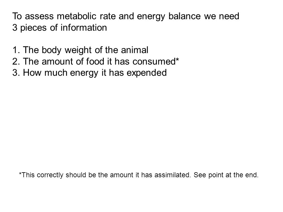To assess metabolic rate and energy balance we need 3 pieces of information 1.The body weight of the animal 2.The amount of food it has consumed* 3.How much energy it has expended *This correctly should be the amount it has assimilated.