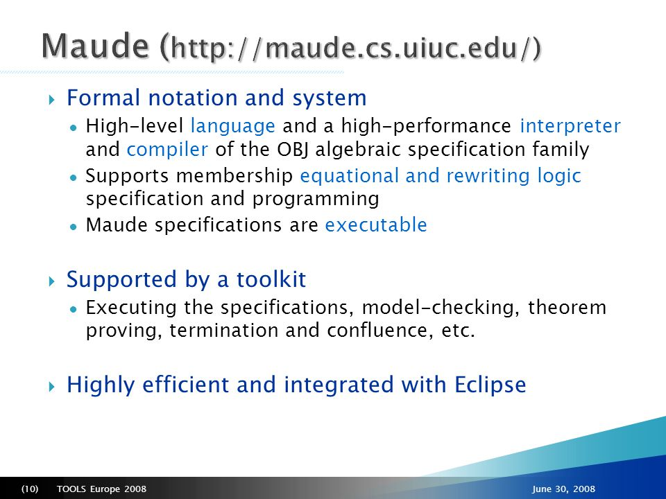 TOOLS Europe 2008(10)June 30, 2008  Formal notation and system ● High-level language and a high-performance interpreter and compiler of the OBJ algebraic specification family ● Supports membership equational and rewriting logic specification and programming ● Maude specifications are executable  Supported by a toolkit ● Executing the specifications, model-checking, theorem proving, termination and confluence, etc.