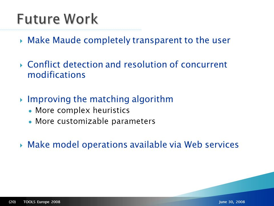 TOOLS Europe 2008(20)June 30, 2008  Make Maude completely transparent to the user  Conflict detection and resolution of concurrent modifications  Improving the matching algorithm ● More complex heuristics ● More customizable parameters  Make model operations available via Web services