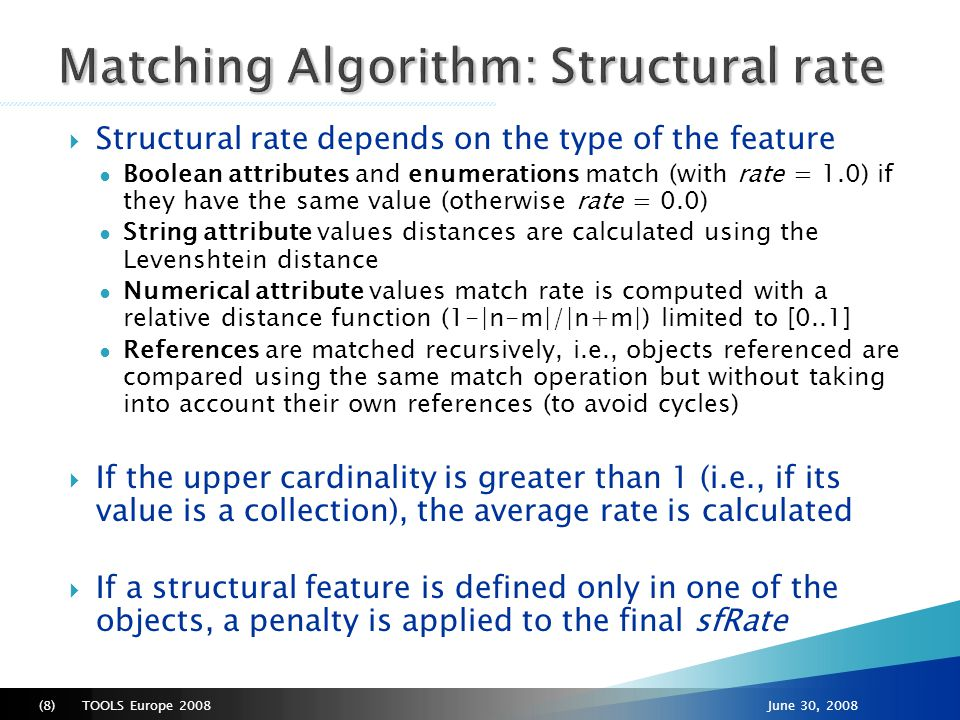 TOOLS Europe 2008(8)June 30, 2008  Structural rate depends on the type of the feature ● Boolean attributes and enumerations match (with rate = 1.0) if they have the same value (otherwise rate = 0.0) ● String attribute values distances are calculated using the Levenshtein distance ● Numerical attribute values match rate is computed with a relative distance function (1-|n-m|/|n+m|) limited to [0..1] ● References are matched recursively, i.e., objects referenced are compared using the same match operation but without taking into account their own references (to avoid cycles)  If the upper cardinality is greater than 1 (i.e., if its value is a collection), the average rate is calculated  If a structural feature is defined only in one of the objects, a penalty is applied to the final sfRate