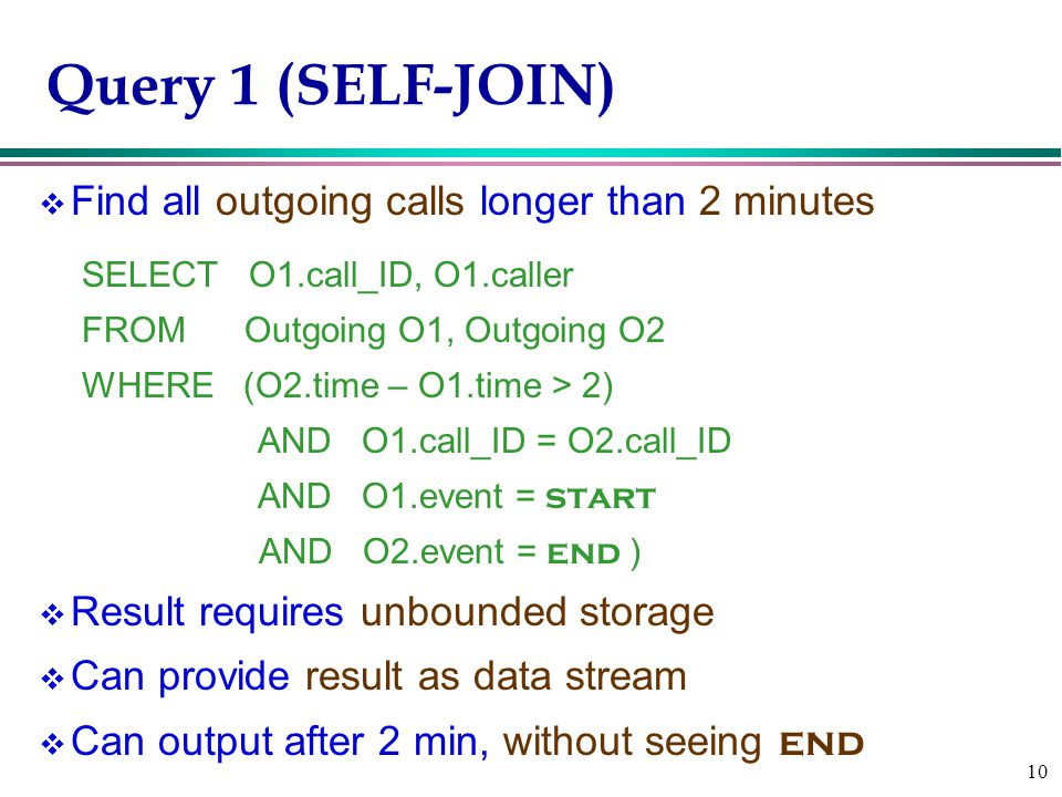 10 Query 1 (SELF-JOIN) v Find all outgoing calls longer than 2 minutes SELECT O1.call_ID, O1.caller FROM Outgoing O1, Outgoing O2 WHERE (O2.time – O1.time > 2) AND O1.call_ID = O2.call_ID AND O1.event = start AND O2.event = end ) v Result requires unbounded storage v Can provide result as data stream  Can output after 2 min, without seeing end